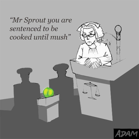 Mr Sprout you are sentenced to be boiled until mush